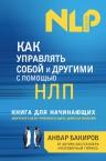 Бакиров А.К.. Как управлять собой и другими с помощью НЛП. Книга для начинающих