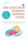 Бакюс А.. 100 способов уложить ребенка спать. Эффективные советы французского психолога