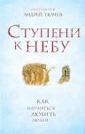 Андрей Ткачев (протоиерей). Ступени к Небу. Как научиться любить людей
