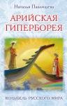 Павлищева Н.П.. Арийская Гиперборея. Колыбель Русского Мира