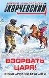 Корчевский Ю.Г.. Взорвать царя! Кромешник из будущего