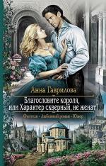 Гаврилова А.С.. Благословите короля, или Характер скверный, не женат!