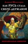 Шляхторов А.Г.. Как Русь стала Сверх-Державой. «Неправильная Империя»