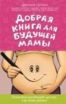 Лубнин Д.М.. Добрая книга для будущей мамы. Позитивное руководство для тех, кто хочет ребенка