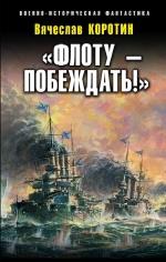 Коротин В.Ю.. «Флоту – побеждать!»