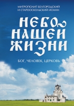 Митрополит Белгородский и Старооскольский Иоанн. Небо нашей жизни