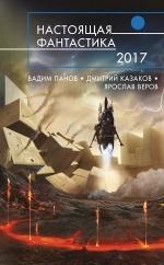 Панов В., Казаков Д., Веров Я. и др.. Настоящая фантастика — 2017