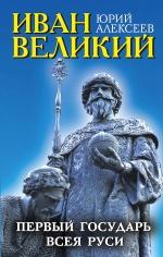 Алексеев Ю.Г.. Иван Великий. Первый «Государь всея Руси»