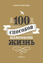 Парфентьева Л.. 100 способов изменить жизнь. Часть вторая