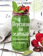 Самохина А.. Переходи на зеленый. Сочные рецепты для вегетарианцев и не только