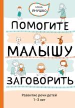 Янушко Е.А.. Помогите малышу заговорить. Развитие речи детей 1-3 лет