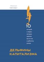 Соколов-Митрич Д.. Дельфины капитализма. 10 историй о людях, которые сделали всё не так и добились успеха