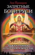 Прозоров Л.Р.. Запретные боги Руси. Ложь и правда о Русском Язычестве