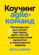 Адкинс Л.. Коучинг agile-команд. Руководство для scrum-мастеров, agile-коучей и руководителей проектов в переходный период