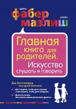 Фабер А., Мазлиш Э.. Главная книга для родителей. Искусство слушать и говорить