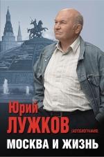 Лужков Ю.М.. Москва и жизнь