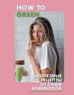 Новикова А.А.. How to Green. Полезные рецепты от Саши Новиковой