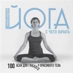 Видгоф И.Л.. Йога. С чего начать. 100 асан для гибкого и красивого тела