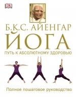 Айенгар Б.К.С.. Йога. Путь к абсолютному здоровью