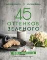 Самохина А.. 45 оттенков зеленого. Здоровые рецепты и красивые блюда. Для вегетарианцев и не только