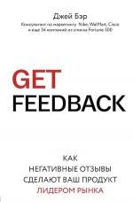 Бэр Д.. GET FEEDBACK. Как негативные отзывы сделают ваш продукт лидером рынка