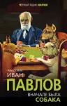 Павлов И.П.. Вначале была собака. Двадцать лет экспериментов