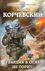 Корчевский Ю.Г.. Гвардия в огне не горит!