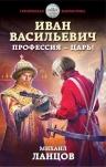 Ланцов М.А.. Иван Васильевич. Профессия – царь!