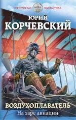 Корчевский Ю.Г.. Воздухоплаватель. На заре авиации
