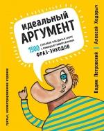 Петровский В., Ходорыч А.. Идеальный аргумент. 1500 способов победить в споре с помощью универсальных фраз-энкодов