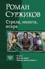 Суржиков Р.Е.. Стрела, монета, искра& Трилогия в одном томе