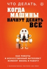 Фрэнк М., Рериг П., Принг Б.. Что делать, когда машины начнут делать все. Как роботы и искусственный интеллект изменят жизнь и работу