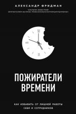 Фридман А.С.. Пожиратели времени. Как избавить от лишней работы себя и сотрудников