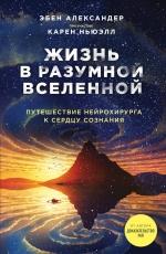 Александер Э., Ньюэлл К.. Жизнь в разумной Вселенной. Путешествие нейрохирурга к сердцу сознания