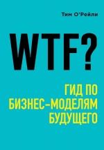 О'Рейли Т.. WTF?: Гид по бизнес-моделям будущего