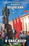 Вязовский А.В.. Я спас СССР. Том I