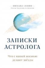 Левин М.Б.. Записки астролога. Что с нашей жизнью делают звёзды