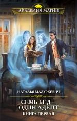 Мазуркевич Н.В.. Семь бед — один адепт. Книга первая