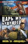 Махров А., Орлов Б.. Царь из будущего. Жизнь за «попаданца»